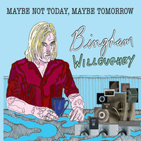 Maybe Not Today, Maybe Tomorrow — Bingham Willoughby