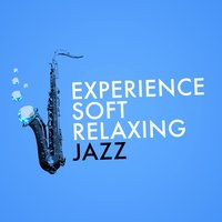 Experience Soft Relaxing Jazz — Soft Jazz Music, Relaxing Jazz Music, Chill Master, Chill Master|Relaxing Jazz Music|Soft Jazz Music
