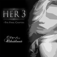 Her 3: The Final Chapter — Ghost u like it i love it