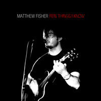 Few Things I Know — Matthew Fisher