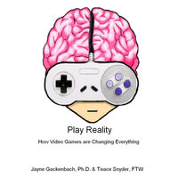 Play Reality: How Video Games are Changing Everything — Jayne Gackenbach, Ph.D. & Teace Snyder