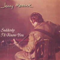 Suddenly I'll Know You — Jerry Merrick