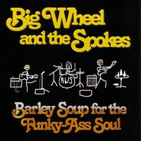 Barley Soup for the Funky-Ass Soul — Big Wheel and the Spokes