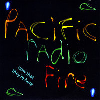 Pacific Radio Fire — Now That They're Here