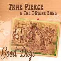 Good Days — Trae Pierce and the T-Stone Band
