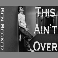 This Ain't Over — Ben Becker