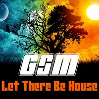 Let There Be House — G.S.M.