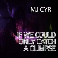 If We Could Only Catch a Glimpse — MJ Cyr