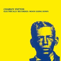Electrically Recorded: Moon Going Down — Charley Patton