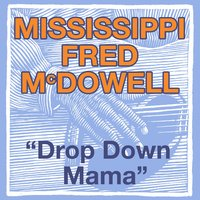 Drop Down Mama (The Blues Roll On) — Mississippi Fred McDowell