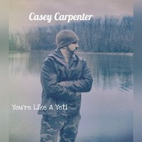 You're Like a Yeti — Casey Carpenter