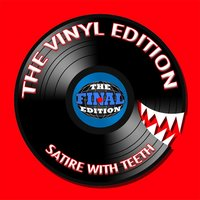 The Vinyl Edition (Satire with Teeth) — The Final Edition