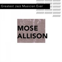Greatest Jazz Musician Ever — Mose Allison