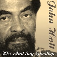 Kiss And Say Goodbye — John Holt