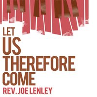 Let Us Therefore Come — Rev. Joe Lenley