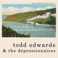 Love Songs of the Monongahela River Valley — Todd Edwards & the Depressionaires