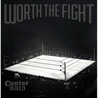 Worth the Fight — Center 313
