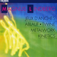 Lindberg : Metal Work; Ablauf; Twine; Kinetics; Jeux d'anches — Finnish Radio Symphony Orchestra, Magnus Lindberg : Metal Work; Ablauf; Twine; Kinetics; Jeux d'anches