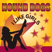 I Like Girls — Hound Dogs