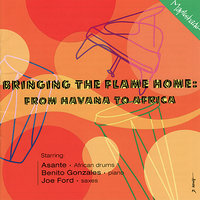Bringing the Flame Home: From Havana to Africa — Asante, Benito Gonzales, Joe Ford
