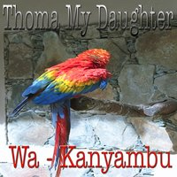 Thoma My Daughter — Wa - Kanyambu