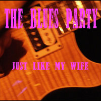 Just Like My Wife — The Blues Party