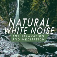 Natural White Noises for Relaxation and Meditation — Nature White Noise for Relaxation and Meditation
