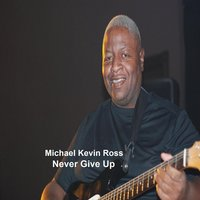 Never Give Up — Michael Kevin Ross