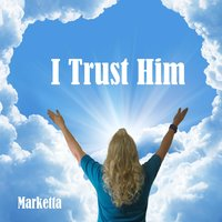 I Trust Him — Marketta