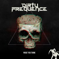 What You Think — DIRTYFREQUENCE