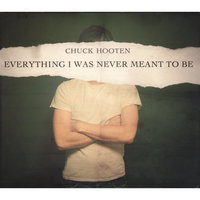 Everything I Was Never Meant To Be — Chuck Hooten