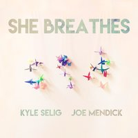 She Breathes — Kyle Selig, Joe Mendick