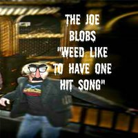 Weed Like to Have 1 Hit Song — The Joe Blobs