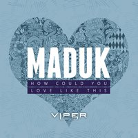 How Could You / Love Like This — Maduk