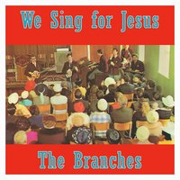 We Sing for Jesus — The Branches