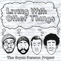 Living With Other Things — The Bryan Durieux Project