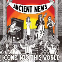 I Come Into This World — Ancient News