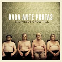 Bad Weeds Grow Tall — Dada Ante Portas