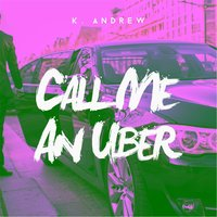 Call Me an Uber — K. Andrew