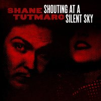 Shouting At A Silent Sky — Shane Tutmarc