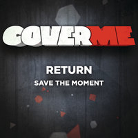 Cover Me - Save The Moment — Return