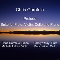 Suite for Flute, Violin, Cello and Piano - Prelude — Chris Garofalo, Carolyn May, Michele Lekas & Mark Lekas