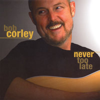 Never Too Late — Bob Corley