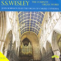 The Complete Organ Works of S. S. Wesley / Organ of Carlisle Cathedral — John Robinson