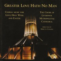 Greater Love Hath No Man / Music for Lent and Easter — The Choir of Liverpool Metropolitan Cathedral|Richard Lea|Conductor Mervyn Cousins