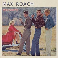Who Want To — Max Roach