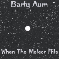 When The Meteor Hits — Barty Aum