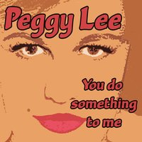 You Do Something To Me — Peggy Lee