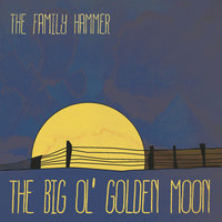 The Big Ol' Golden Moon — The Family Hammer