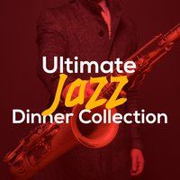 Ultimate Jazz Dinner Collection — Perfect Dinner Music